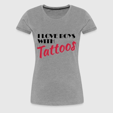 I love boys with tattoos - Women's Premium T-Shirt