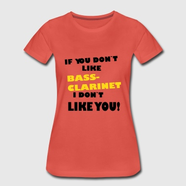 if you don`t like BASSCLARINET I don`t like you! - Frauen Premium T-Shirt