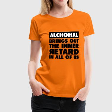 Alchohal Brings Out the Inner Retard in All of Us - Women's Premium T-Shirt