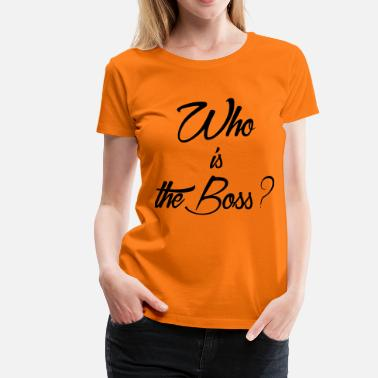 Whos The Boss who is the boss - T-shirt Premium Femme