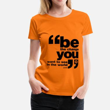 Be the change you want to see in the world - Women's Premium T-Shirt