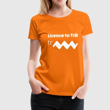 Licence to trill - T-shirt Premium Femme