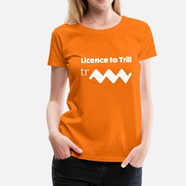 Trill Licence to trill - T-shirt Premium Femme