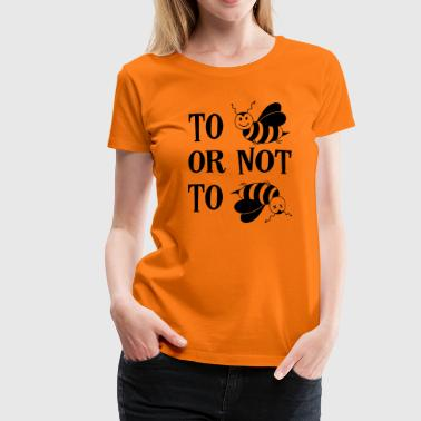 To be or not to be Bee Honey Bees Saying - Women's Premium T-Shirt