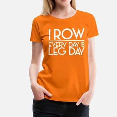 I Row. Every Day is Leg Day - Women's Premium T-Shirt