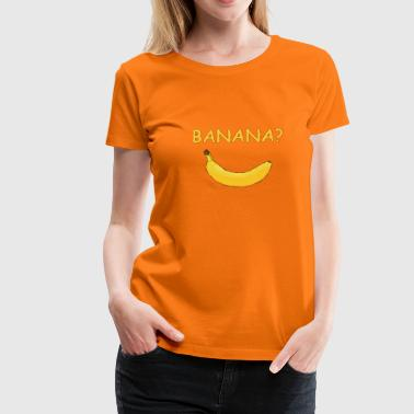 Banana? - Women's Premium T-Shirt