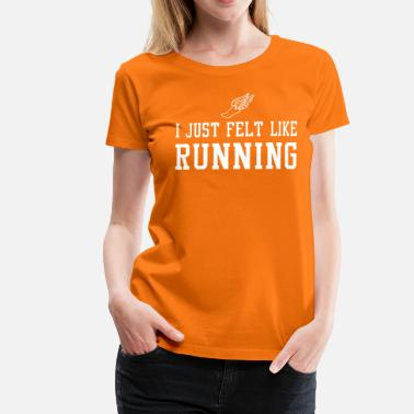 Run Like A Girl I Just Felt Like Running - Women's Premium T-Shirt