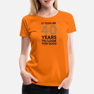 It Took 40 Years To Look This Good It Took 40 Years To Look So Good! - Women's Premium T-Shirt