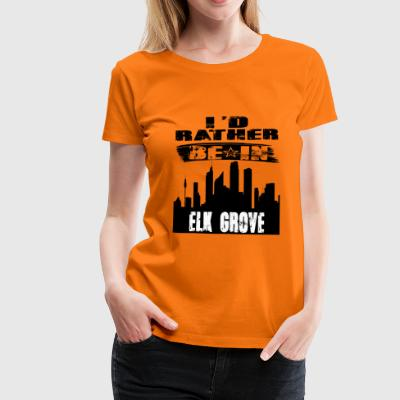 Geschenk Id rather be in Elk Grove - Frauen Premium T-Shirt
