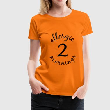 allergic 2 mornings - Frauen Premium T-Shirt