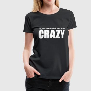 No, You can't have any of my Crazy - Women's Premium T-Shirt