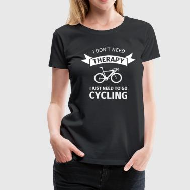 I don't neet therapy I just need to go cycling - Dame premium T-shirt