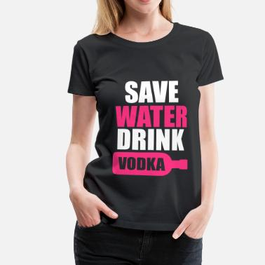 Save Water Save Water Drink Vodka - Camiseta premium mujer