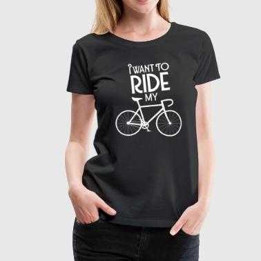 I Want To Ride My Bicycle - Frauen Premium T-Shirt