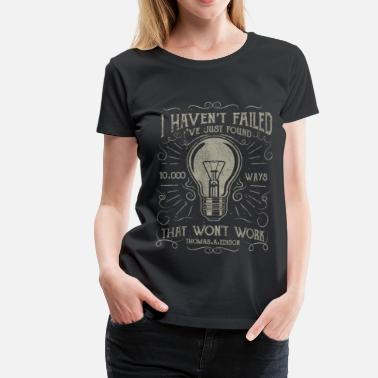 I haven't failed. I've just found 10000 ways... - Women's Premium T-Shirt