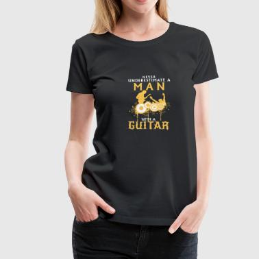 A Man With A Bass Guitar Never Underestimate NEVER UNDERESTIMATE A MAN WITH HIS GUITAR! - Women's Premium T-Shirt