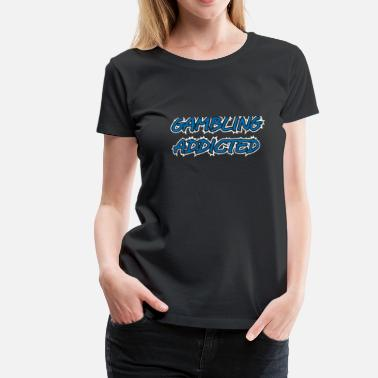 Gambling Addict Gambling Addicted - Gambling Poker Casino - Women's Premium T-Shirt