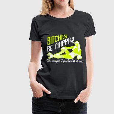 Bitches be trippin... Ok, maybe I pushed that one - Camiseta premium mujer