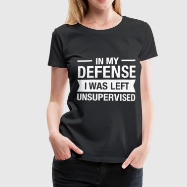 In My Defense - I Was Left Unsupervised - Gift - Women's Premium T-Shirt
