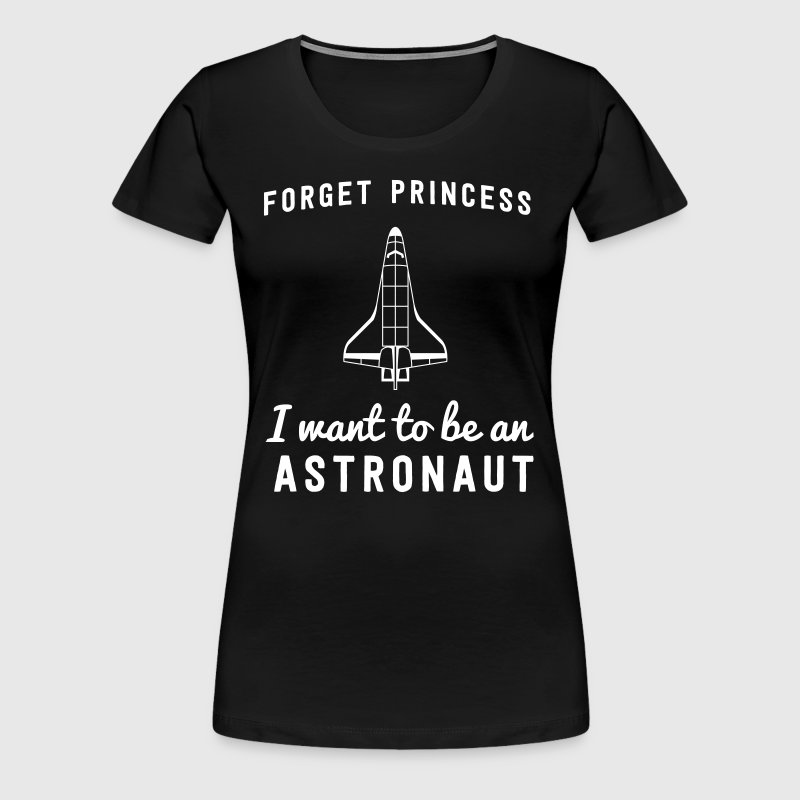 Forget princess I want to be an astronaut - Women's Premium T-Shirt