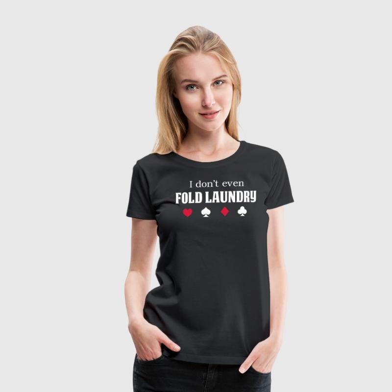I Don't Even Fold Laundry - Women's Premium T-Shirt