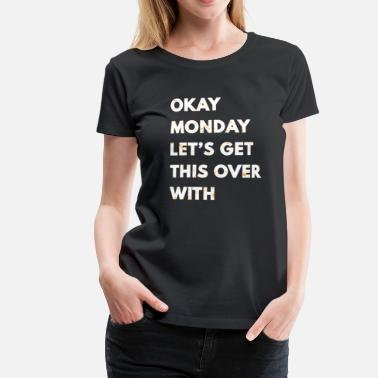 Meltdown Okay Monday Let's Get This Over With Funny Puns - Women's Premium T-Shirt