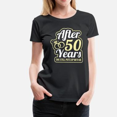 Putting Wedding Anniversary 50 Years She Still Puts Up With Me - Women's Premium T-Shirt