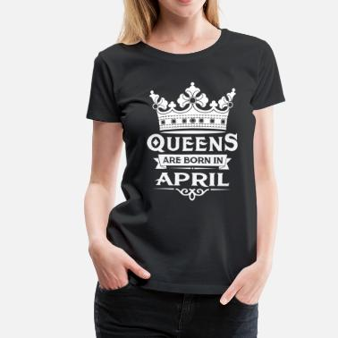 Queens Are Born In April Queens Are Born In April - Women's Premium T-Shirt