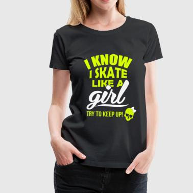 I know I skate like a girl - try to keep up! - Camiseta premium mujer