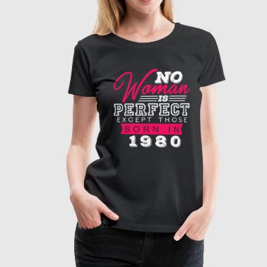 No Woman Is Perfect Except Those Born In 1980 - Women's Premium T-Shirt