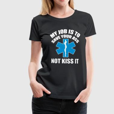 My job is to save your ass not kiss it - Paramedic - Vrouwen Premium T-shirt