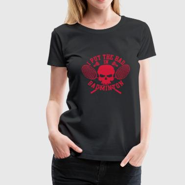 I put the bad in Badminton - Women's Premium T-Shirt