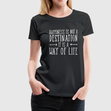 Happiness Happiness Is Not  A Destination... - Vrouwen Premium T-shirt