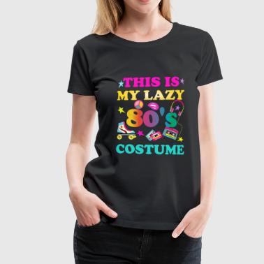This is my lazy 80's costume - Women's Premium T-Shirt