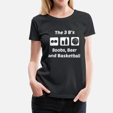 Beer Basketball The 3 B's: Boobs, Beer and Basketball - Women's Premium T-Shirt