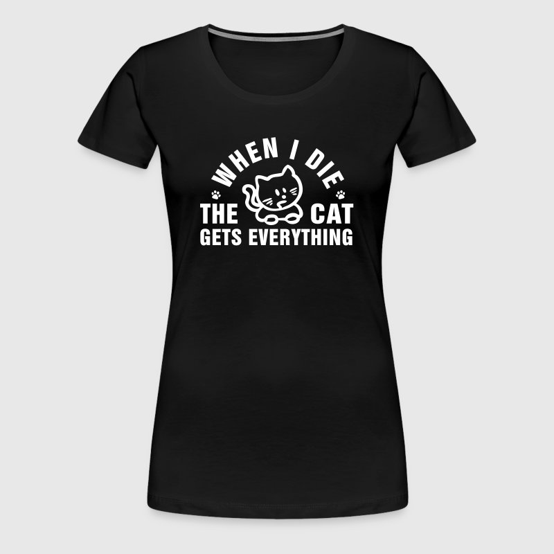 When I die the cat gets everything - Women's Premium T-Shirt