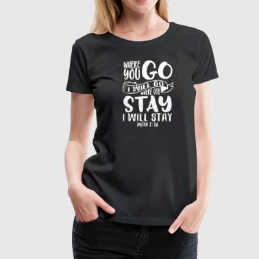 Where you go I will go where you stay I will stay - Frauen Premium T-Shirt