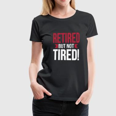 Retired but not tired - Naisten premium t-paita