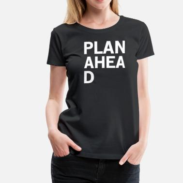 Plan Plan Ahead - Women's Premium T-Shirt