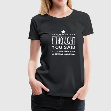 Zu Dick Exercise - I thought you said extra fries - Frauen Premium T-Shirt