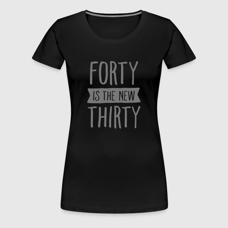 Forty Is The New Thirty - Women's Premium T-Shirt