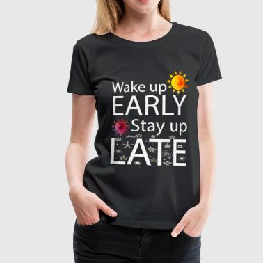 Wake Up Early Stay Up Late  - Women's Premium T-Shirt