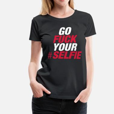 Go Fuck Your Selfie - Women's Premium T-Shirt