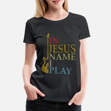 Name In Jesus Name I Play Bass Guitar Guitarist Player - Frauen Premium T-Shirt