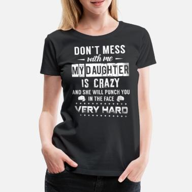 Daughter Don't mess with me my daughter is crazy - Women's Premium T-Shirt