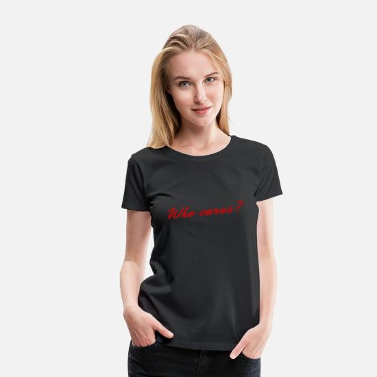 Gift Idea T-Shirts - Who cares? Who cares? (Gift idea) - Women's Premium T-Shirt black