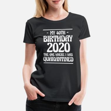40th Birthday My 40th Birthay 2020 The One Where I Was ... - Women's Premium T-Shirt