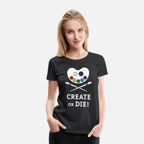 Artist T-Shirts - Create Or Die! (Creativity / Art / Painting) - Women's Premium T-Shirt black