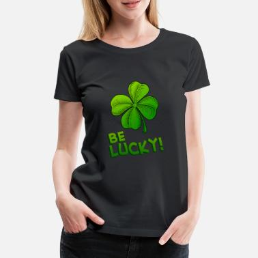 Lucky Clover Be Lucky Four Leafed Clover - Women's Premium T-Shirt