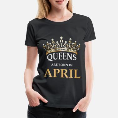 Gold Crown Queens Are Born In April - Women's Birthday Shirt - Women's Premium T-Shirt